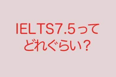 IELTS 7.5のレベルってどれくらい難しいの?難易度と対策。