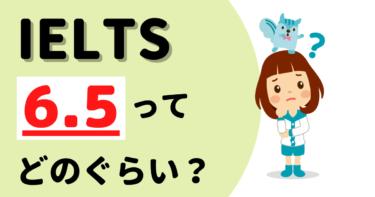 IELTS 6.5のレベルってどれくらい難しいの?難易度と対策。
